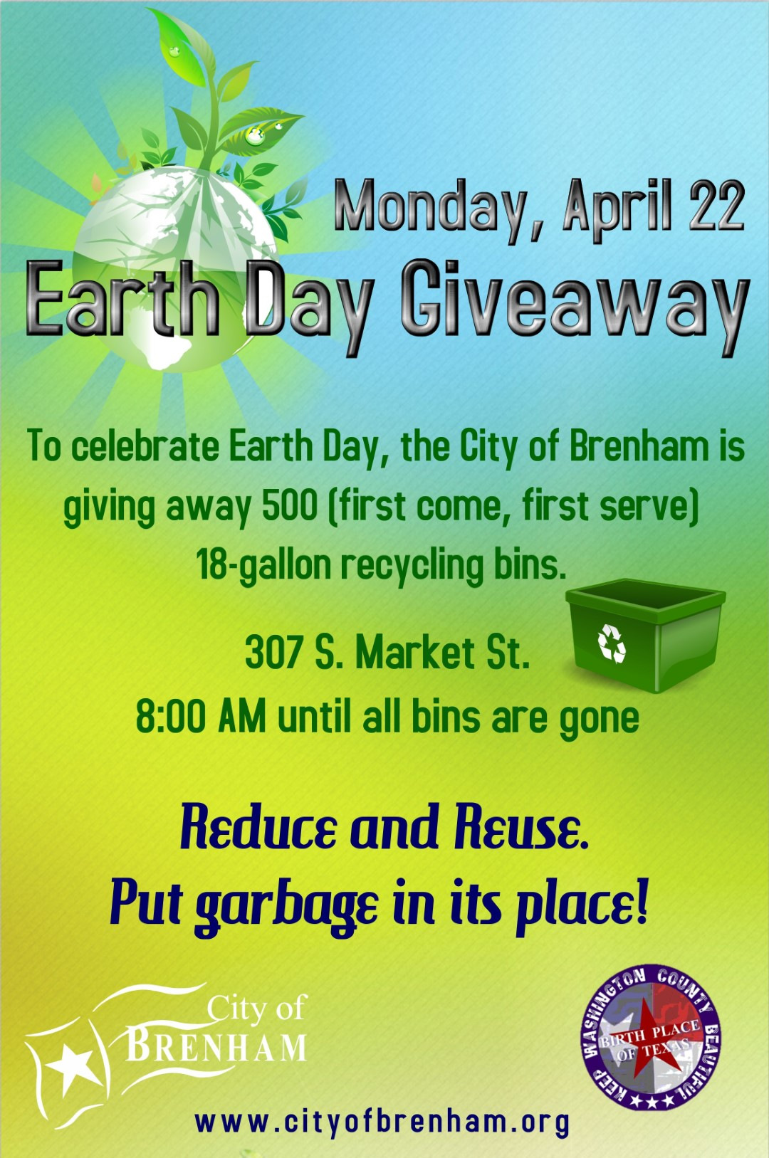April 22, 2019 - at the City of Brenham Recycling Center To celebrate Earth Day, the City of Brenham is giving away 500 (first come, first serve) 18-gallon recycling bins.  Remember to Reduce and Reuse as well as Recycle. Put garbage in its place!  https://www.cityofbrenham.org/recycle